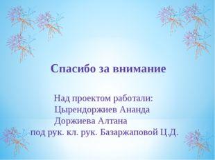 Спасибо за внимание Над проектом работали: Цырендоржиев Ананда Доржиева Алта
