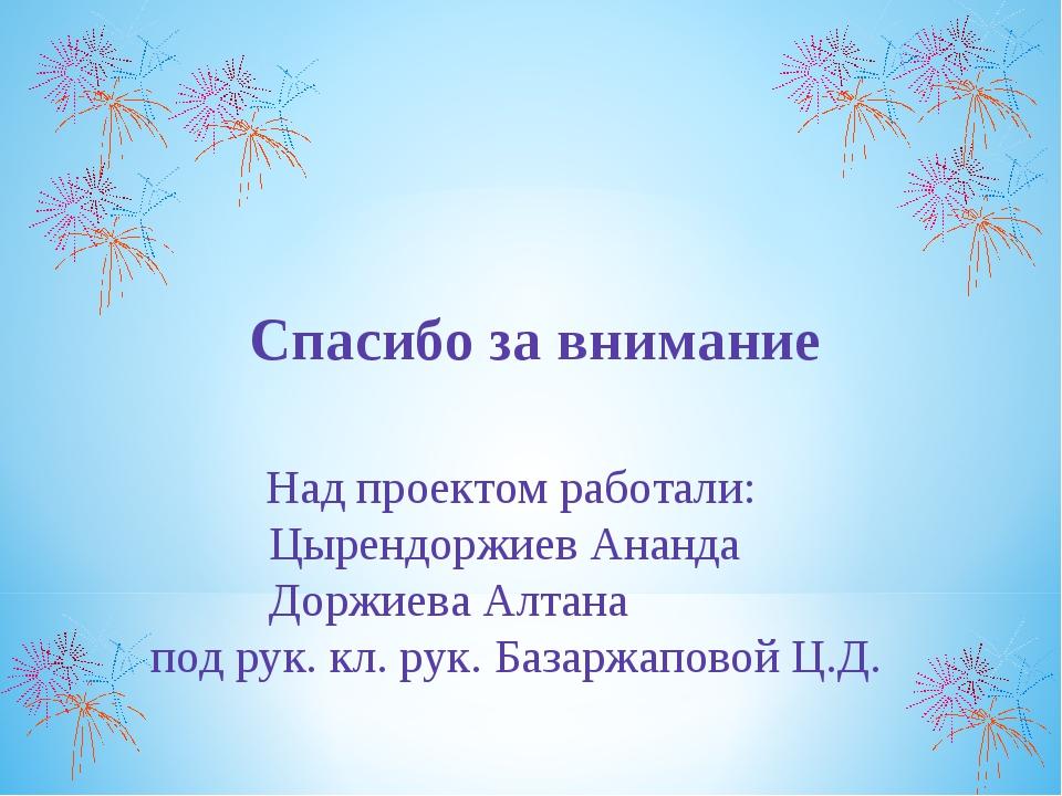 Спасибо за внимание Над проектом работали: Цырендоржиев Ананда Доржиева Алта...
