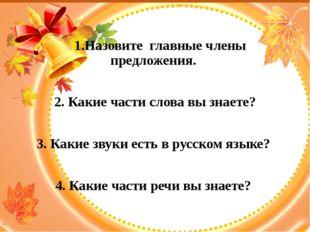 1.Назовите главные члены предложения. 2. Какие части слова вы знаете? 3. Как