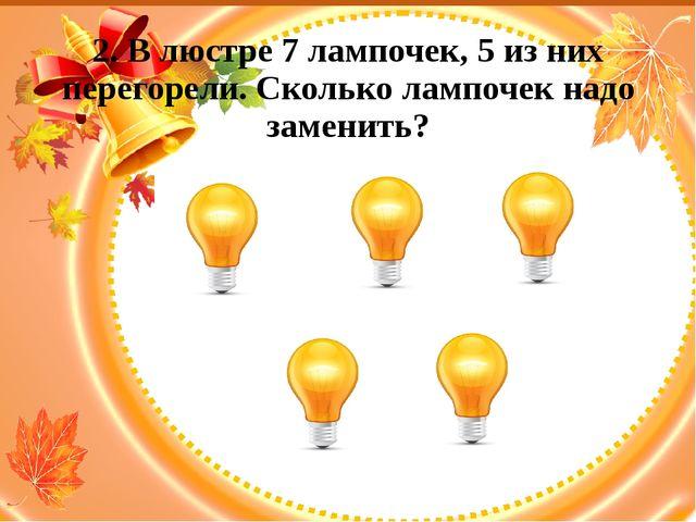 2. В люстре 7 лампочек, 5 из них перегорели. Сколько лампочек надо заменить?