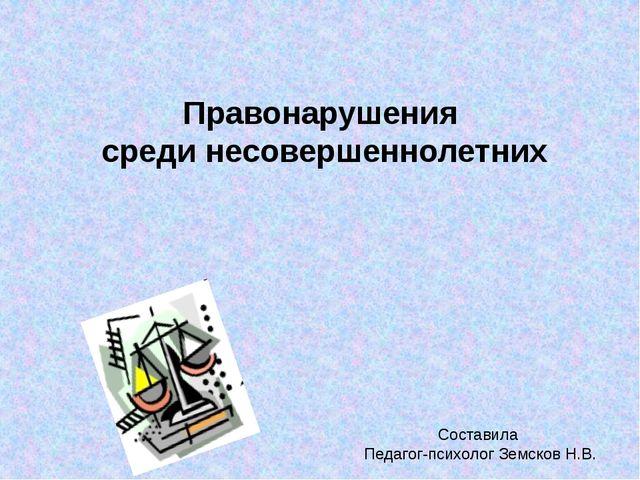 Правонарушения среди несовершеннолетних Составила Педагог-психолог Земсков Н.В.