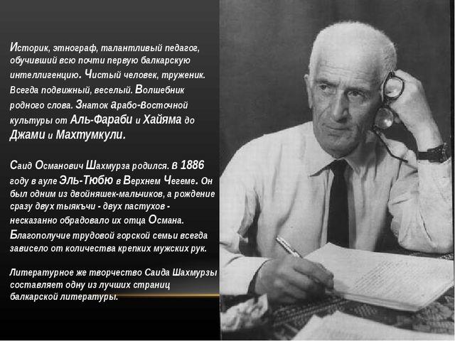 Историк, этнограф, талантливый педагог, обучивший всю почти первую балкарску...