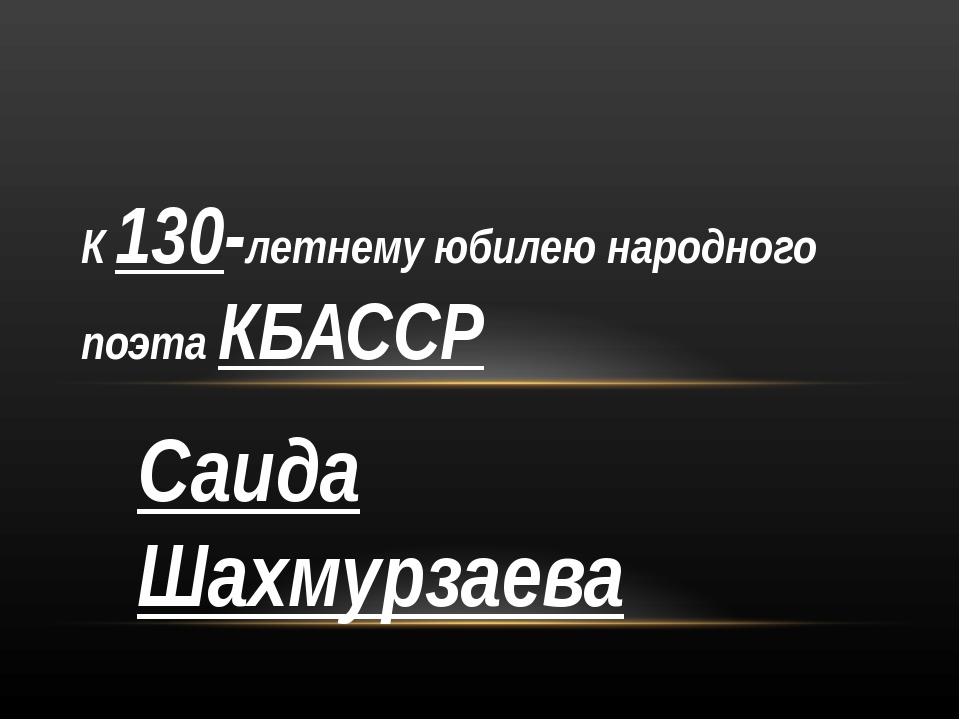 Саида Шахмурзаева К 130-летнему юбилею народного поэта КБАССР