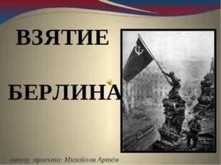 автор проекта: Михайлов Артём ВЗЯТИЕ БЕРЛИНА
