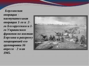 Берлинская операция - наступательная операция 1-го и 2-го Белорусского и 1-г