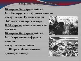 Первый этап битвы 16 апреля 5ч. утра – войска 1-го Белорусского фронта начали