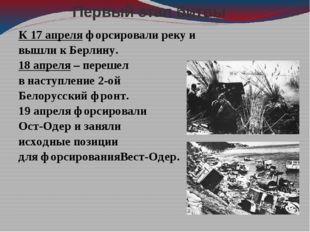 Первый этап битвы К 17 апреля форсировали реку и вышли к Берлину. 18 апреля –