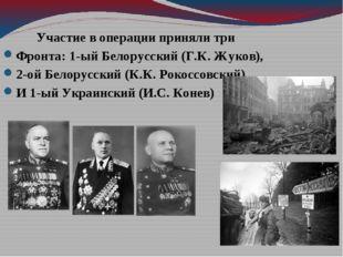 Участие в операции приняли три Фронта: 1-ый Белорусский (Г.К. Жуков), 2-ой Б