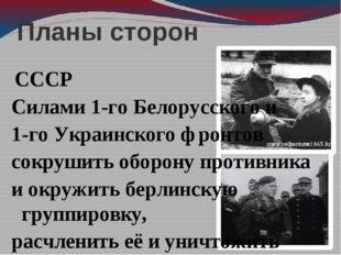 Планы сторон СССР Силами 1-го Белорусского и 1-го Украинского фронтов сокруши