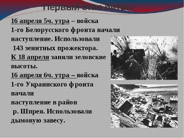 Первый этап битвы 16 апреля 5ч. утра – войска 1-го Белорусского фронта начали...