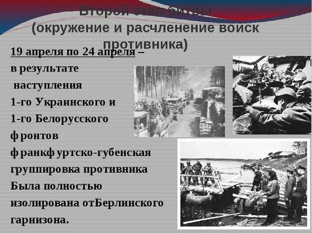 Второй этап битвы (окружение и расчленение войск противника) 19 апреля по 24...