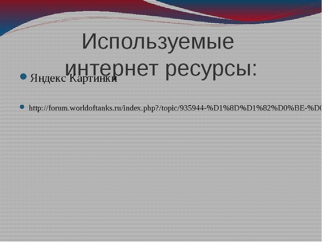 Используемые интернет ресурсы: Яндекс Картинки http://forum.worldoftanks.ru/i...