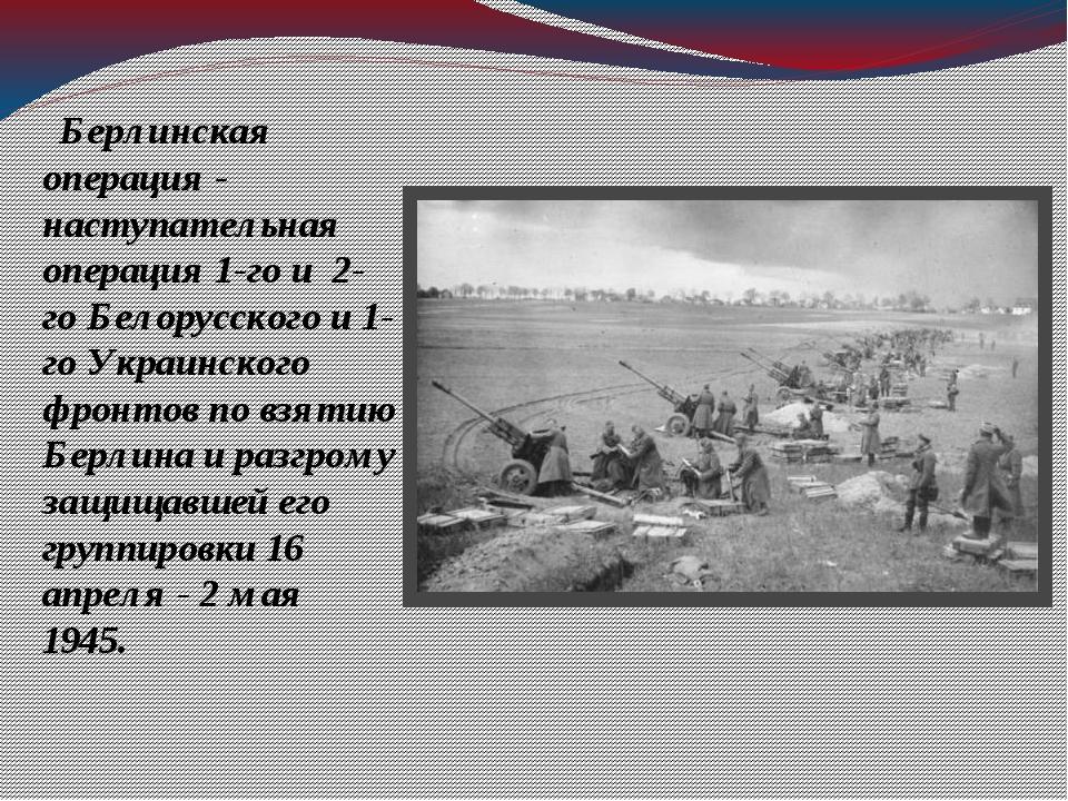 Берлинская операция - наступательная операция 1-го и 2-го Белорусского и 1-г...