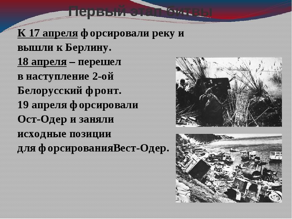 Первый этап битвы К 17 апреля форсировали реку и вышли к Берлину. 18 апреля –...