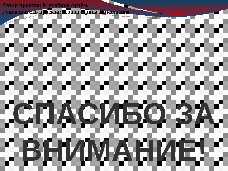 СПАСИБО ЗА ВНИМАНИЕ! Автор проекта: Михайлов Артём. Руководитель проекта: Кон...