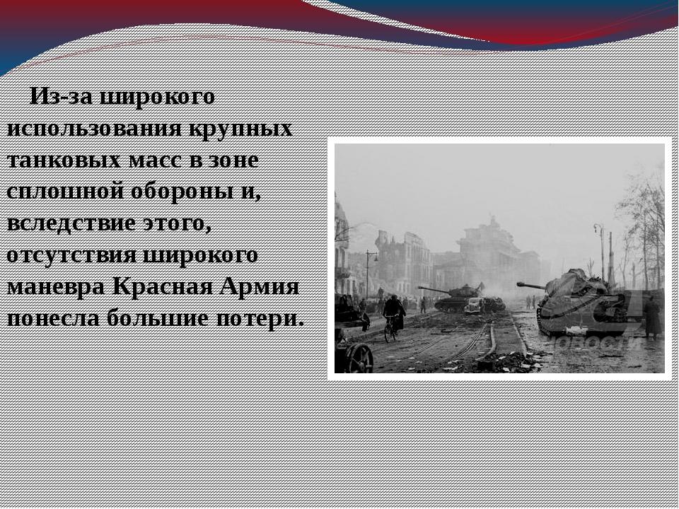 Из-за широкого использования крупных танковых масс в зоне сплошной обороны и...