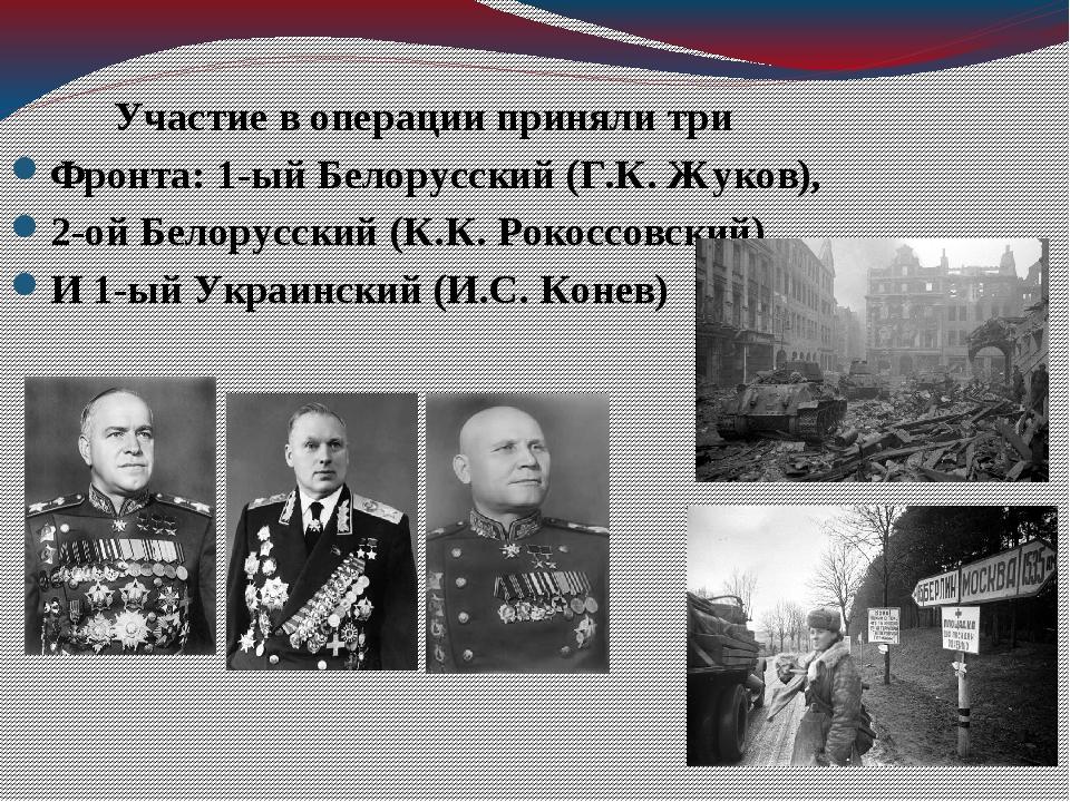 Участие в операции приняли три Фронта: 1-ый Белорусский (Г.К. Жуков), 2-ой Б...