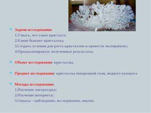 Задачи исследования: 1.Узнать, что такое кристалл; 2.Какие бывают кристаллы;