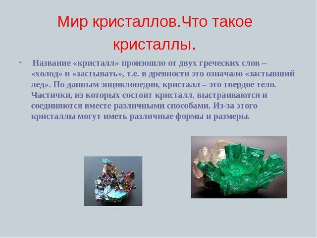 Мир кристаллов.Что такое кристаллы. Название «кристалл» произошло от двух гре...