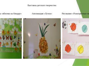 Выставка детского творчества Лепка «яблочко на блюдце» Аппликация «Лучок» Рис