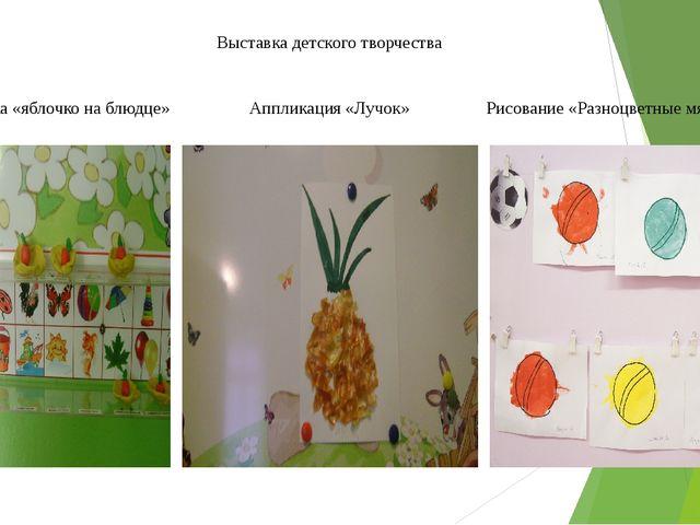 Выставка детского творчества Лепка «яблочко на блюдце» Аппликация «Лучок» Рис...