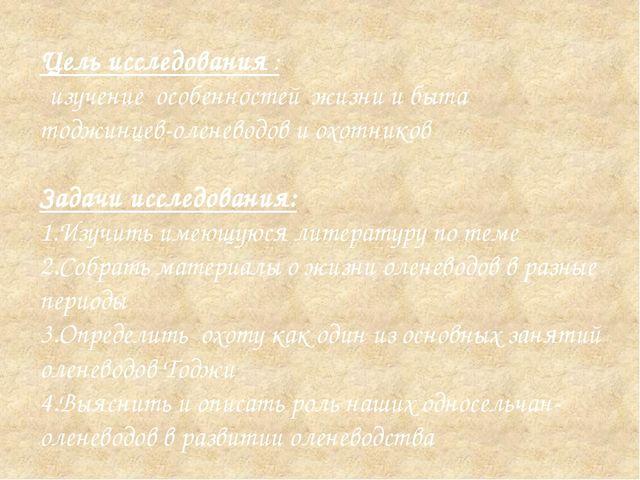 Цель исследования : - изучение особенностей жизни и быта тоджинцев-оленеводов...