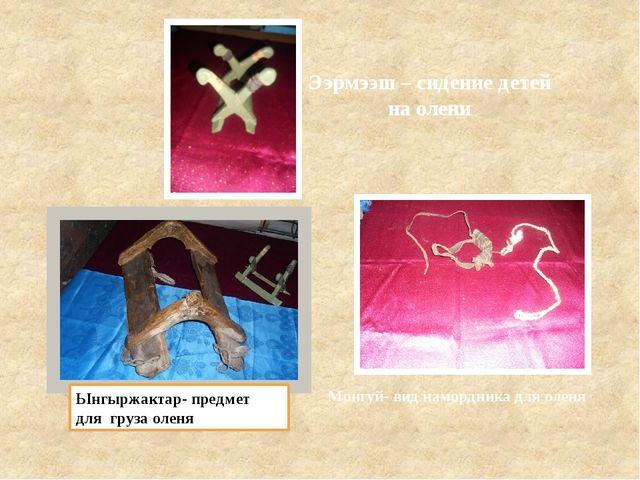Ынгыржактар- предмет для груза оленя Монгуй- вид намордника для оленя Ээрмээш...