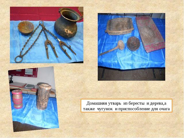 Домашняя утварь из бересты и дерева,а также чугунок и приспособление для очага