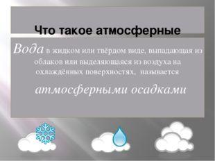 Что такое атмосферные осадки Вода в жидком или твёрдом виде, выпадающая из о
