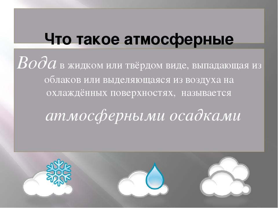 Что такое атмосферные осадки Вода в жидком или твёрдом виде, выпадающая из о...