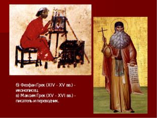 б) Феофан Грек (XIV - XV вв.) - иконописец. в) Максим Грек (XV - XVI вв.) - п