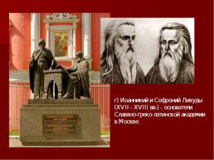 г) Иоанникий и Софроний Лихуды (XVII - XVIII вв.) - основатели Славяно-греко-