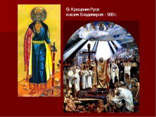 б) Крещение Руси князем Владимиром - 988 г.