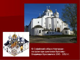 б) Софийский собор в Новгороде - построен при сыне князя Ярослава - Владимире