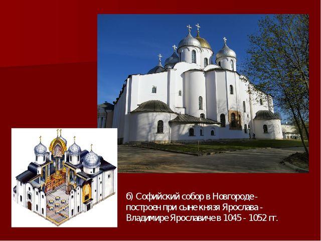 б) Софийский собор в Новгороде - построен при сыне князя Ярослава - Владимире...