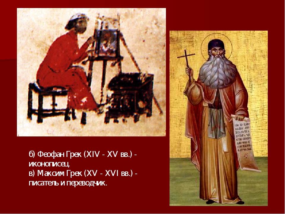 б) Феофан Грек (XIV - XV вв.) - иконописец. в) Максим Грек (XV - XVI вв.) - п...