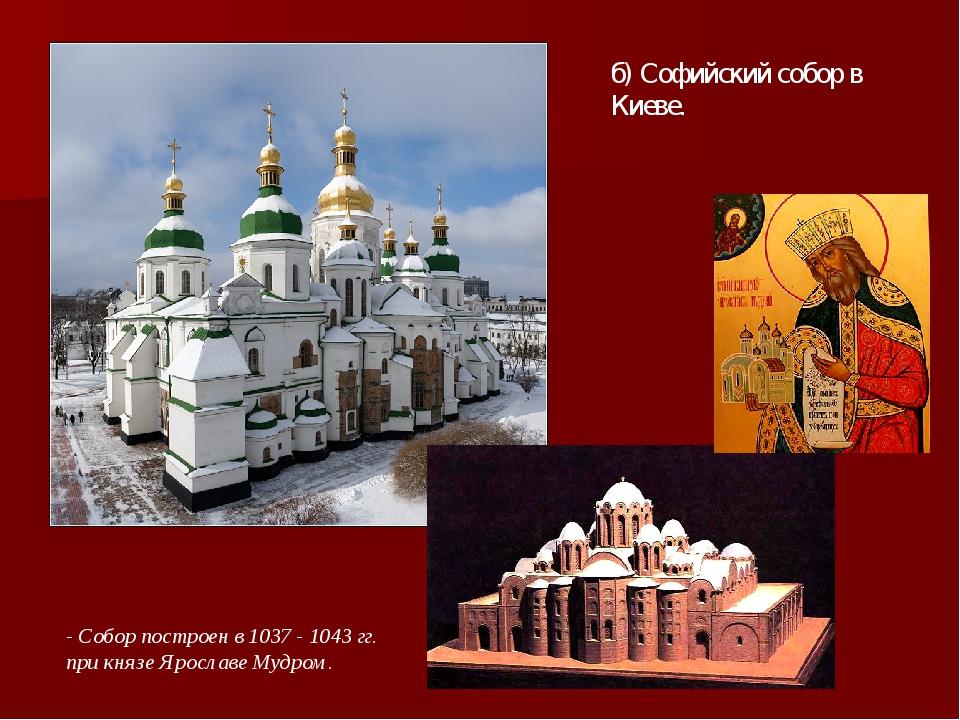 б) Софийский собор в Киеве. - Собор построен в 1037 - 1043 гг. при князе Ярос...