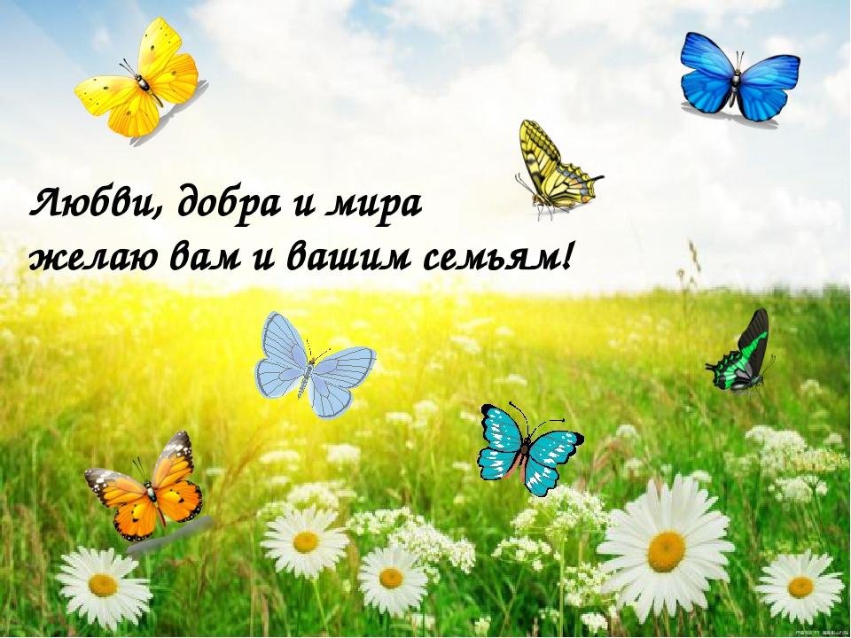 Любви, добра и мира желаю вам и вашим семьям!
