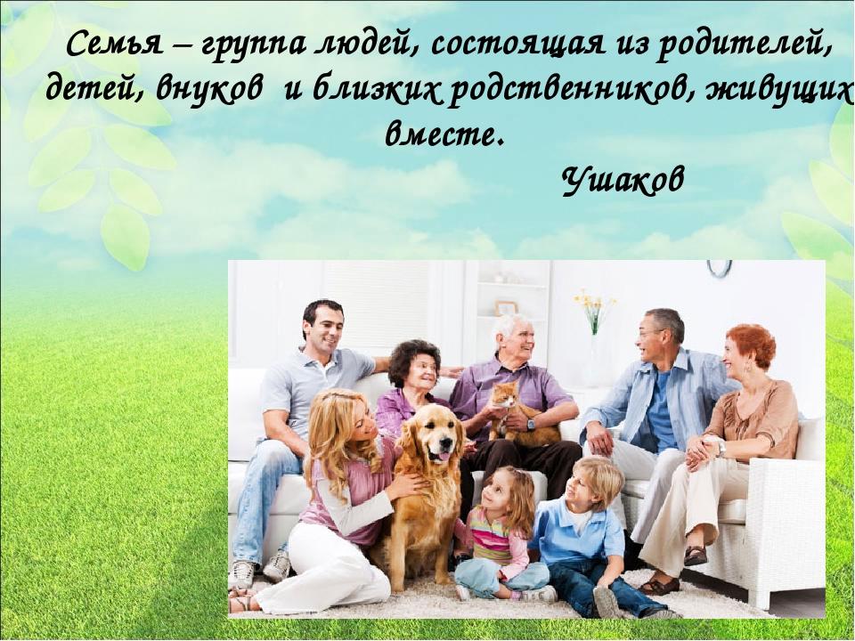 Семья – группа людей, состоящая из родителей, детей, внуков и близких родств...