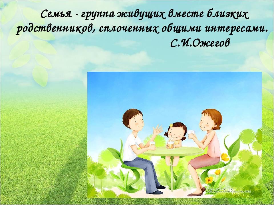 Семья - группа живущих вместе близких родственников, сплоченных общими интер...