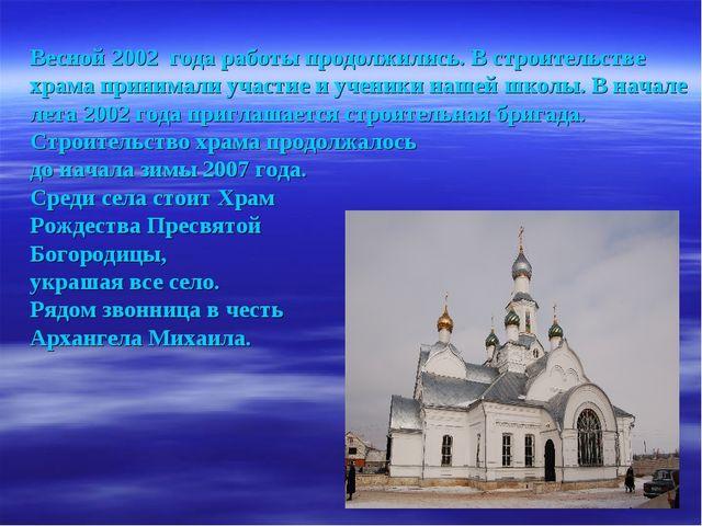 Весной 2002 года работы продолжились. В строительстве храма принимали участие...