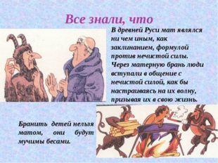 Все знали, что В древней Руси мат являлся ни чем иным, как заклинанием, форму