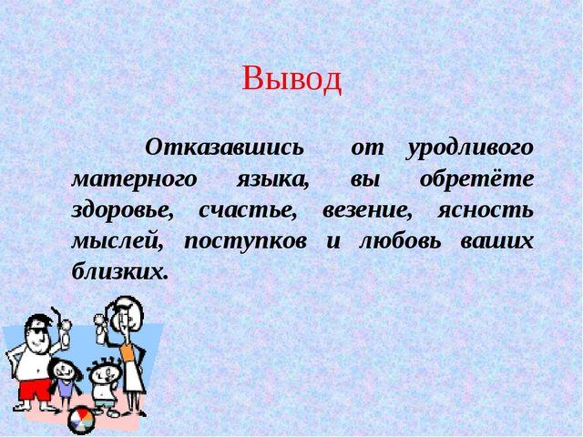 Вывод Отказавшись от уродливого матерного языка, вы обретёте здоровье, счасть...