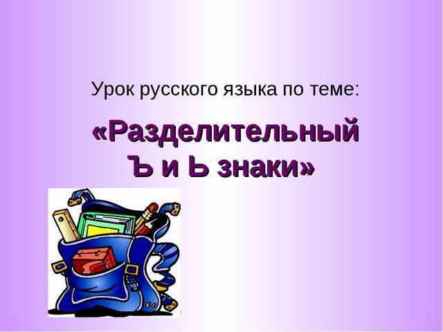 «Разделительный Ъ и Ь знаки» Урок русского языка по теме: