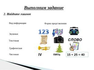 Выполним задание 2. Найдите лишнее пять 15 + 25 = 40 IV СЛОВО Вид информации