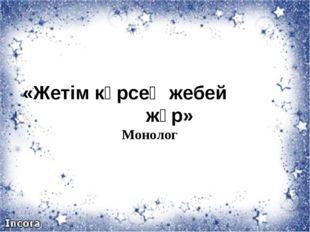 «Жетім көрсең жебей жүр» Монолог