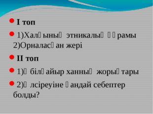 І топ 1)Халқының этникалық құрамы 2)Орналасқан жері ІІ топ 1)Әбілқайыр ханның
