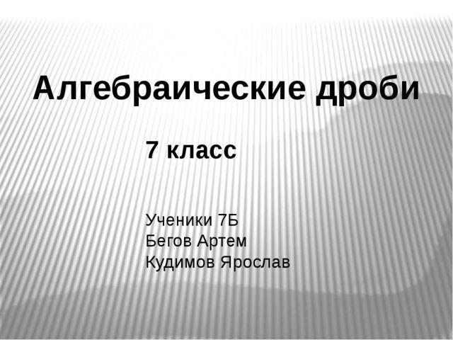 Алгебраические дроби 7 класс Ученики 7Б Бегов Артем Кудимов Ярослав
