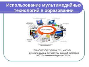 Использование мультимедийных технологий в образовании Исполнитель: Путкова Т.