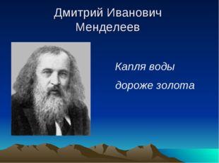 Дмитрий Иванович Менделеев Капля воды дороже золота